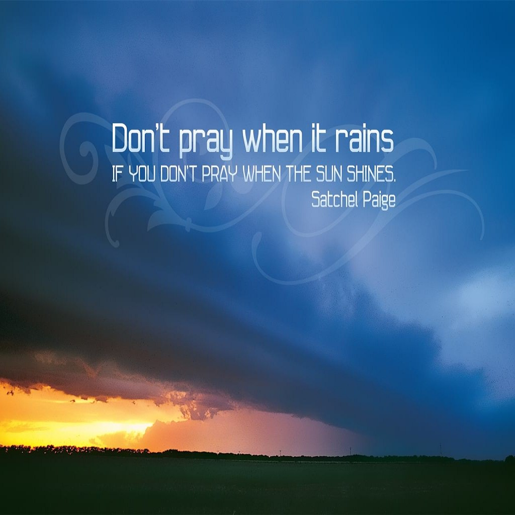Don't pray when it rains if you don't pray when the sun shines